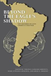 Beyond the Eagle's Shadow: New Histories of Latin America's Cold War