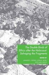 The Double Binds of Ethics after the Holocaust: Salvaging the Fragments