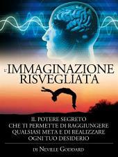 L'immaginazione risvegliata - il potere segreto che ti permette di raggiungere qualsiasi meta e di realizzare ogni tuo desiderio