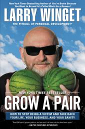 Grow a Pair: How to Stop Being a Victim and Take Back Your Life, Your Business, and YourSanity