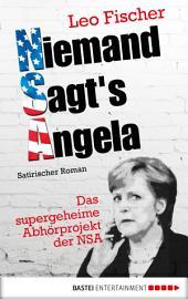 Niemand sagt's Angela: Das supergeheime Abhörprojekt der NSA. Satirischer Roman