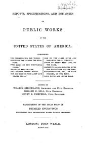 Reports, Specifications, and Estimates of Public Works in the United States of America: Comprising the Philadelphia Gas Works; Reservoir Dam Across the Swatara; Twin Locks on the Schuylkill Canal; Delaware Breakwater; Philadelphia Water Works; Dam and Lock on the Sandy and Beaver Canal; Dam on the James River and Kanawha Canal, Virginia; Locks of Eight Feet Lift, on the Same; Aqueducts Across Rivanna River and Byrd Creek, on the Same; Superstructure, Etc., of Farm Bridges, on the Same; Lock Gates and Mitre Sills, Volume 2