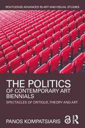 The Politics of Contemporary Art Biennials: Spectacles of Critique, Theory and Art