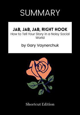 SUMMARY   Jab  Jab  Jab  Right Hook  How To Tell Your Story In A Noisy Social World By Gary Vaynerchuk
