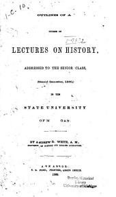 Outlines of a Course of Lectures on History: Addressed to the Senior Class (second Semester, 1860) in the State University of Michigan