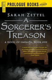 A Sorcerer's Treason: A Novel of Isavalta, Book One