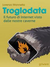 Troglodata. Il futuro di Internet visto dalle nostre caverne