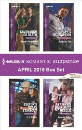 Harlequin Romantic Suspense April 2016 Box Set: Cavanaugh or Death\Colton's Texas Stakeout\The Royal Spy's Redemption\A Father's Desperate Rescue