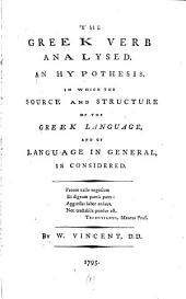 The Greek verb analysed, an hypothesis, in which the source and structure of the Greek language, and of language in general, is considered: Volume 1