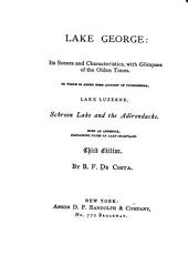 Lake George: Its Scenes and Characteristics, with Glimpses of the Olden Times. To which is Added Some Account of Ticonderoga, with a Description of the Route to Schroon Lake and the Adirondacks. With ... Notes on Lake Champlain ...