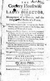 The Country Housewife and Lady's Director,: In the Management of a House, and the Delights and Profits of a Farm. Containing Instructions for Managing the Brew-house, and Malt-liquors in the Cellar; the Making of Wines of All Sorts. Directions for the Dairy, in the Improvement of Butter and Cheese Upon the Worst of Soils; the Feeding and Making of Brawn; the Ordering of Fish, Fowl, Herbs, Roots, and All Other Useful Branches Belonging to a Country-seat, in the Most Elegant Manner for the Table. Practical Observations Concerning Distilling; with the Best Method of Making Ketchup, and Many Other Curious and Durable Sauces. The Whole Distributed in Their Proper Months, from the Beginning to the End of the Year. With Particular Remarks Relating to the Drying Or Kilning of Saffron