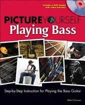 Picture Yourself Playing Bass: Step-by-Step Instruction for Playing theBass Guitar