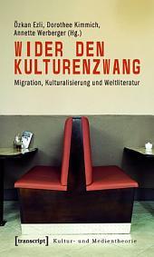 Wider den Kulturenzwang: Migration, Kulturalisierung und Weltliteratur (unter Mitarbeit von Stefanie Ulrich)