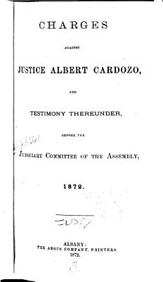 Charges Against Justice Albert Cardozo  and Testimony Thereunder  Before the Judiciary Committee of the Assembly  1872 PDF