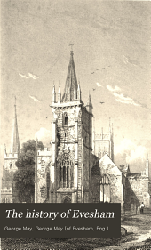 The History of Evesham: Its Benedictine Monastery, Conventual Church, Existing Edifices, Municipal Institutions, Parliamentary Occurrences, Civil and Military Events