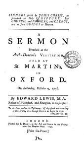 Sinners Saved by Jesus Christ, as Preached in Holy Scripture: But Church, and Fathers, and Clergy, are No Sure Guides to Heaven: A Sermon Preached at the Arch-deacon's Visitation, Held at St. Martin's, in Oxford. On Saturday, October 9, 1756, Volume 31