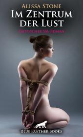 Im Zentrum der Lust | Erotischer SM-Roman: Sex, Leidenschaft, Erotik und Lust