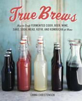 True Brews: How to Craft Fermented Cider, Beer, Wine, Sake, Soda, Mead, Kefir, and Kombuchaat Home