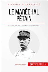 Le maréchal Pétain. Ascension et chute d'un héros français: Le héros de Verdun devenu vassal d'Hitler