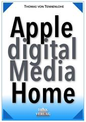 Apple Digital Media Home: mit iPhone, iPad, iPod, Mac u. Apple TV für Fotos, eBooks, Hörbuch, Video, Internetradio, Podcasts, uvm. das perfekte digitale Zuhause aufbauen