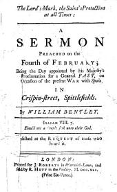 The Lord's Mark, the Saint's Protection at All Times: A Sermon Preached on the Fourth of February; Being the Day Appointed by His Majesty's Proclamation for a General Fast, on Occasion of the Present War with Spain; ... By William Bentley. ...
