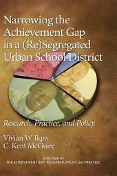 Narrowing the Achievement Gap in a (re)segregated Urban School District: Research, Practice, and Policy