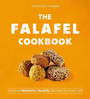 The Falafel Cookbook  Over 60 Fantastic Falafel Recipes to Feast On