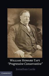 William Howard Taft: The Travails of a Progressive Conservative