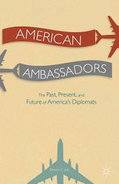 American Ambassadors: The Past, Present, and Future of America's Diplomats