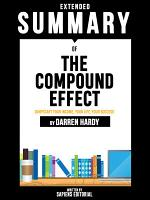 Extended Summary Of The Compound Effect: Jumpstart Your Income, Your Life, Your Success - By Darren Hardy