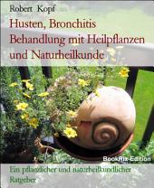 Husten - Bronchitis behandeln und vorbeugen mit Pflanzenheilkunde (Phytotherapie), Akupressur und Wasserheilkunde: Ein pflanzlicher und naturheilkundlicher Ratgeber