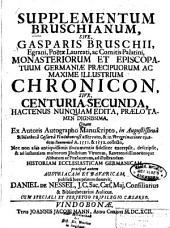 Supplementum Bruschianum, Sive Gasparis Bruschii, Egrani, Poëtae Laureati, ac Comitis Palatini Monasteriorum Et Episcopatum Germaniae Praecipuorum Ac Maxime Illustrium Chronicon, Sive Centuria Secunda: Hactenus Numquam Edita, Praelo Tamen Dignissima ... ; ... quam ex autoris Autographo Manuscripto ... collecto, nec non ...