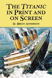 The Titanic in Print and on Screen: An Annotated Guide to Books, Films, Television Shows and Other Media