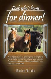 Look who's home for dinner!: A compact guide to owning and caring for a horse at your home or any other private property. From proper selection of fencing to feeding, and handling emergencies.