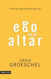 Ego en el altar: Como ser quien Dios dice que eres