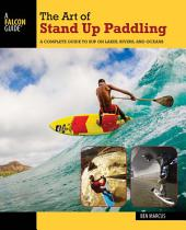The Art of Stand Up Paddling: A Complete Guide to SUP on Lakes, Rivers, and Oceans, Edition 2