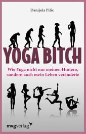 Yoga Bitch: Wie Yoga nicht nur meinen Hintern, sondern auch mein Leben veränderte