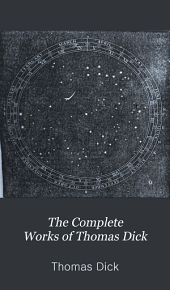 The Complete Works of Thomas Dick: An essay on the sin and the evils of covetousness. Celestial scenery. The sidereal heavens and other subjects connected with astronomy. The practical astronomer. The solar system. The atmosphere and atmospherical phenomena