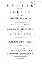 A Letter to the Clergy of the Diocese of Sarum. To which are added, Directions relating to orders, institutions, and licences