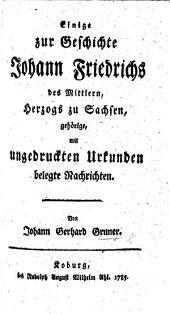 Einige zur Geschichte Johann Friedrichs des Mittlern, Herzogs zu Sachsen gehörige, mit ungedruckten Urkunden belegte Nachrichten