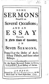 Some Sermons Preach'd on Several Occasions: And An Essay Towards a New Book of Homilies, in Seven Sermons, Prepar'd at the Desire of Archbishop Tillotson, and Some Other Bishops