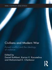 Civilians and Modern War: Armed Conflict and the Ideology of Violence