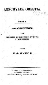 Aeschylea Orestia. Pars I. Agamemnon. Cum scholiis commentariis et notis Spanhemianis. Edidit C. G. Haupt