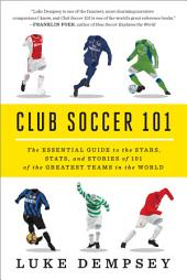 Club Soccer 101: The Essential Guide to the Stars, Stats, and Stories of 101 of the Greatest Teams in the World