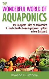 The Wonderful World of Aquaponics: The Complete Guide on Aquaponics & How to Build a Home Aquaponics System in Your Backyard
