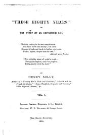 """""""These Eighty Years"""": Or, The Story of an Unfinished Life, Volume 1"""
