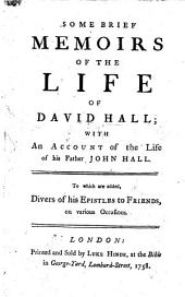 Some Brief Memoirs of the Life of David Hall: With an Account of the Life of His Father John Hall. To which are Added, Divers of His Epistles to Friends, on Various Occasions