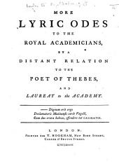 More Lyric Odes to the Royal Academicians. By a Distant Relation to the Poet of Thebes, and Laureate to the Academy