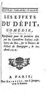 Les Effets Du Dépit: Comédie, Représentée pour la premiere fois par les Comédiens Italiens ordinaires du Roi, sur le Théatre de l'Hôtel de Bourgogne, le 21. Avril 1717
