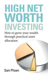 High Net Worth Investing: How to grow your wealth through practical asset allocation